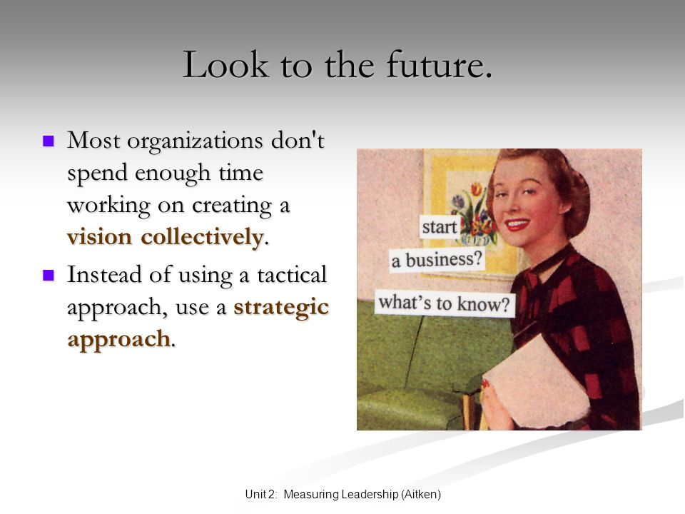 Unit 2: Measuring Leadership (Aitken) Look to the future. Look to the future. Most organizations don't spend enough time working on creating a vision
