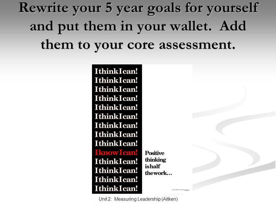 Unit 2: Measuring Leadership (Aitken) Rewrite your 5 year goals for yourself and put them in your wallet. Add them to your core assessment.