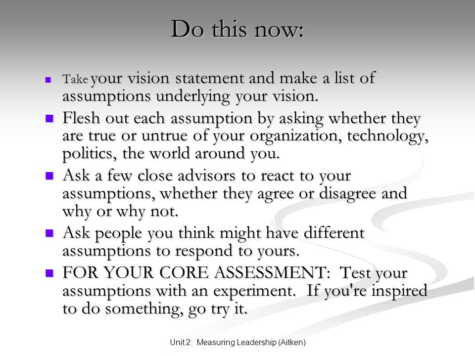 Unit 2: Measuring Leadership (Aitken) Do this now: Take your vision statement and make a list of assumptions underlying your vision.