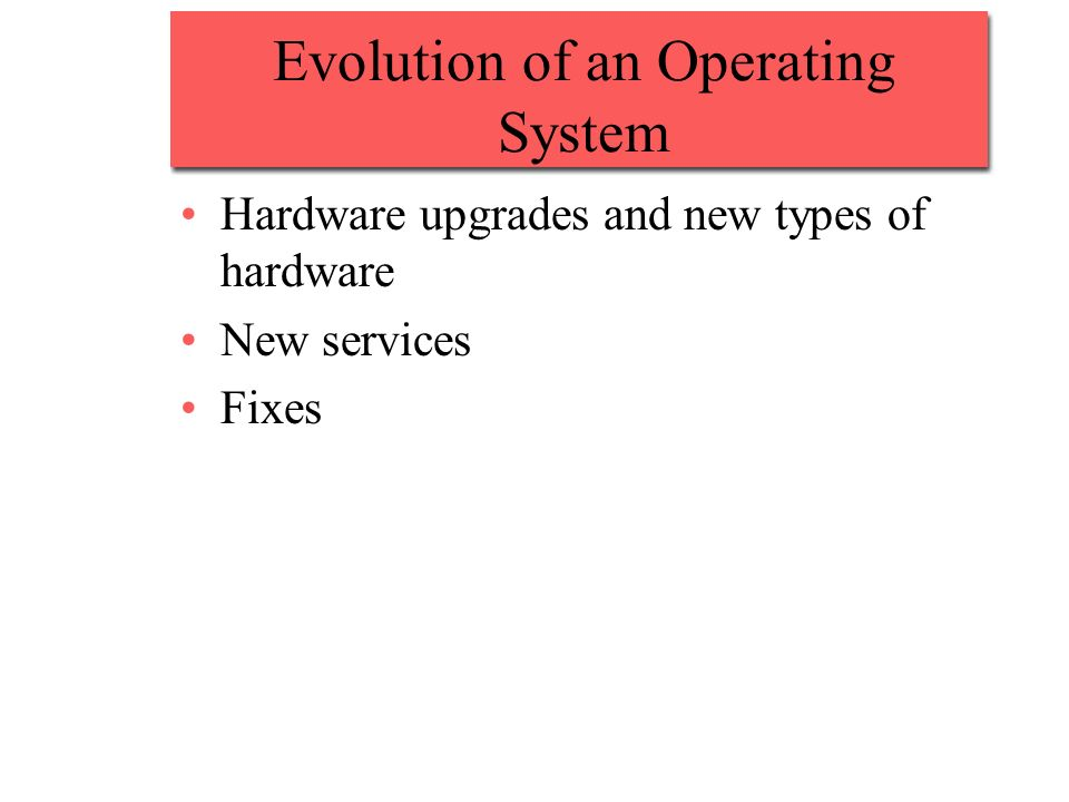 Evolution of an Operating System Hardware upgrades and new types of hardware New services Fixes
