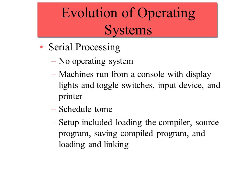 Evolution of Operating Systems Serial Processing –No operating system –Machines run from a console with display lights and toggle switches, input devi