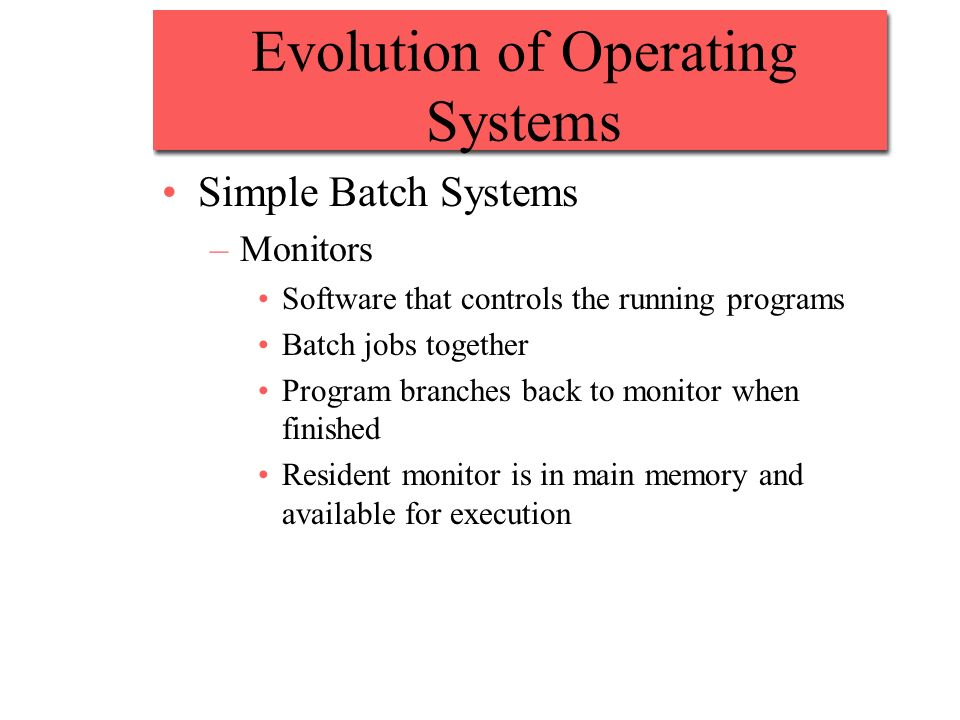 Evolution of Operating Systems Simple Batch Systems –Monitors Software that controls the running programs Batch jobs together Program branches back to