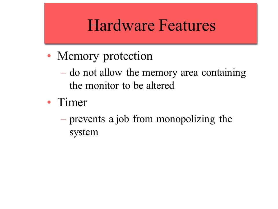 Hardware Features Memory protection –do not allow the memory area containing the monitor to be altered Timer –prevents a job from monopolizing the system