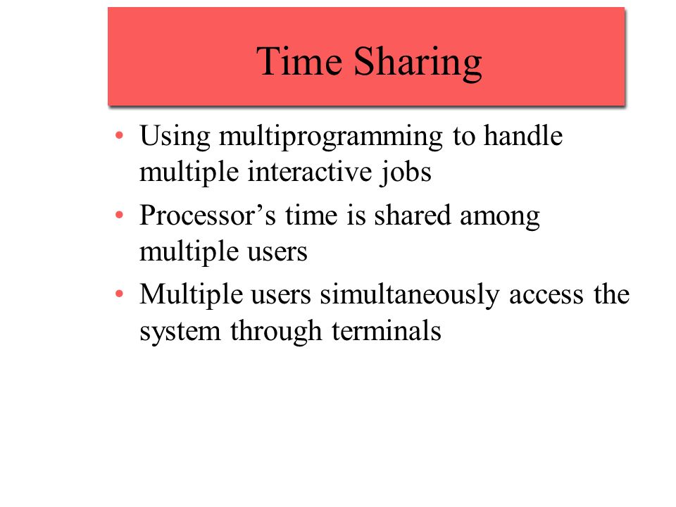 Time Sharing Using multiprogramming to handle multiple interactive jobs Processors time is shared among multiple users Multiple users simultaneously access the system through terminals