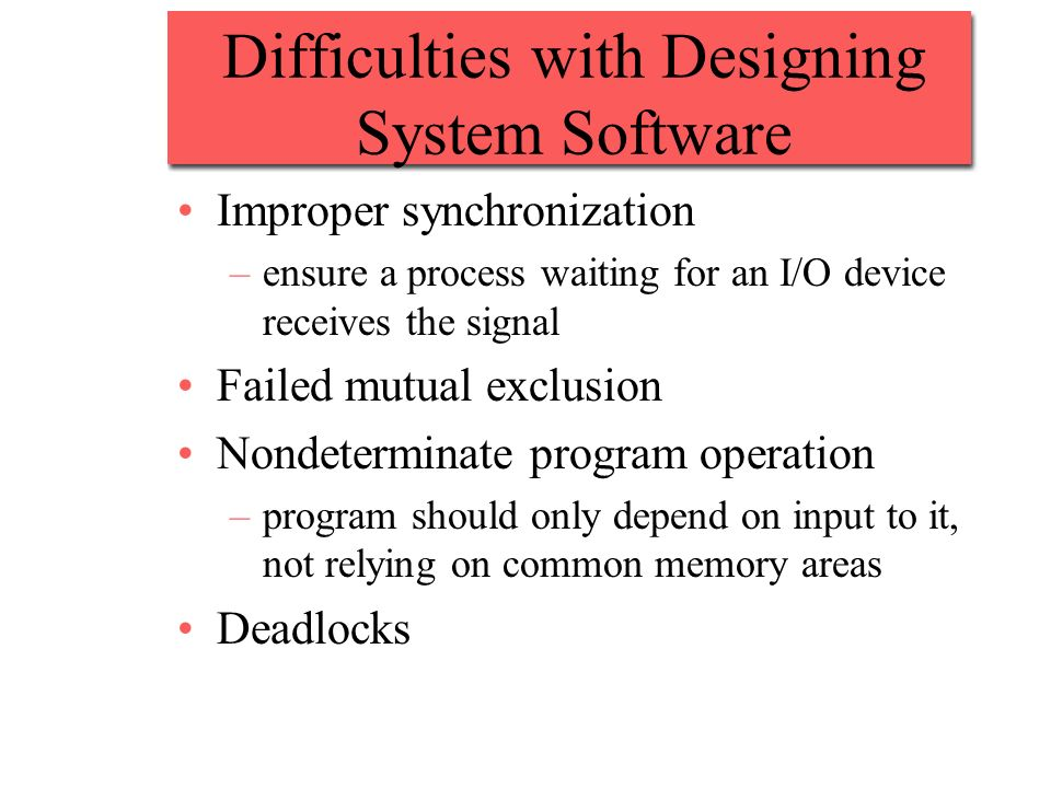 Difficulties with Designing System Software Improper synchronization –ensure a process waiting for an I/O device receives the signal Failed mutual exclusion Nondeterminate program operation –program should only depend on input to it, not relying on common memory areas Deadlocks