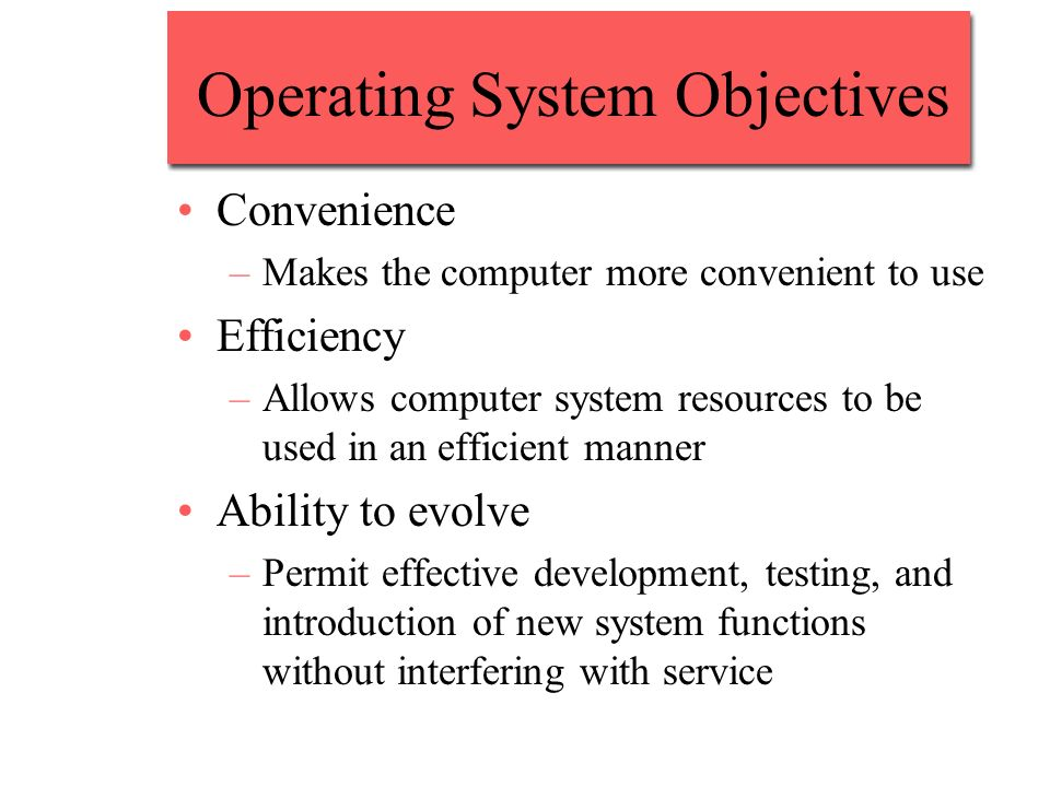 Operating System Objectives Convenience –Makes the computer more convenient to use Efficiency –Allows computer system resources to be used in an effic