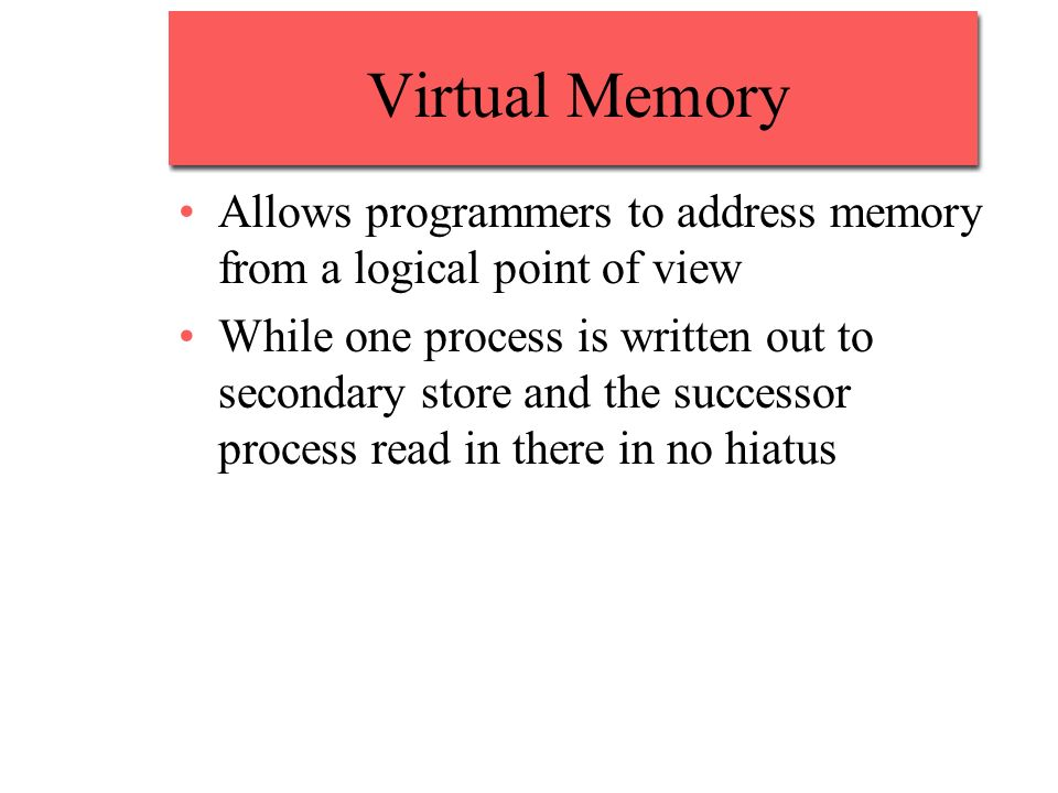 Virtual Memory Allows programmers to address memory from a logical point of view While one process is written out to secondary store and the successor