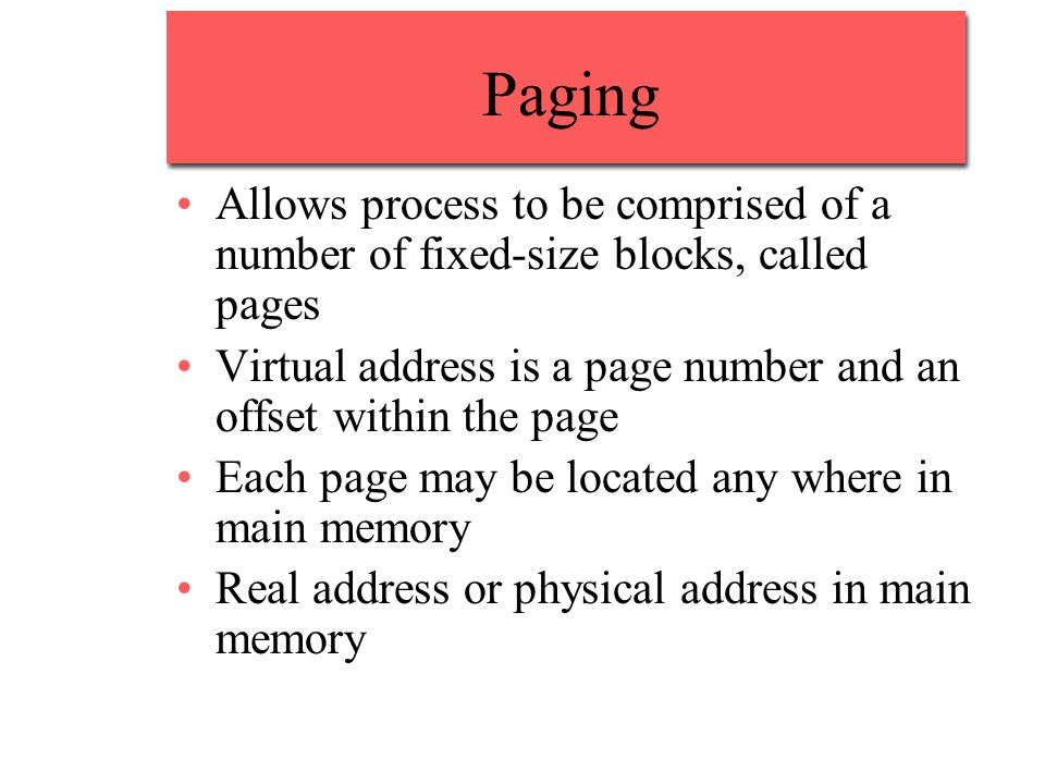 Paging Allows process to be comprised of a number of fixed-size blocks, called pages Virtual address is a page number and an offset within the page Each page may be located any where in main memory Real address or physical address in main memory