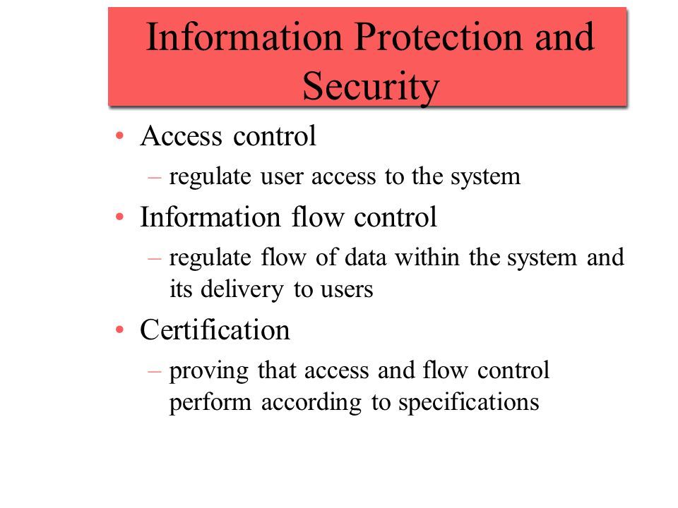 Information Protection and Security Access control –regulate user access to the system Information flow control –regulate flow of data within the system and its delivery to users Certification –proving that access and flow control perform according to specifications