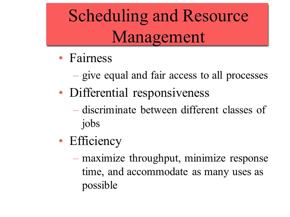 Scheduling and Resource Management Fairness –give equal and fair access to all processes Differential responsiveness –discriminate between different classes of jobs Efficiency –maximize throughput, minimize response time, and accommodate as many uses as possible