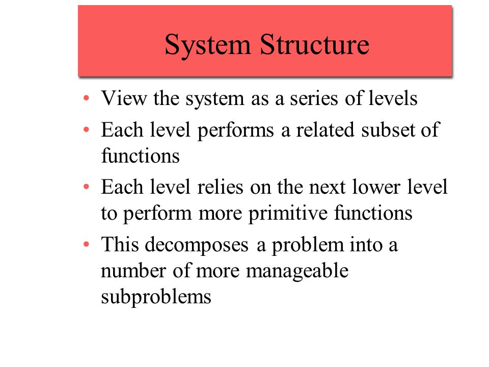 System Structure View the system as a series of levels Each level performs a related subset of functions Each level relies on the next lower level to perform more primitive functions This decomposes a problem into a number of more manageable subproblems