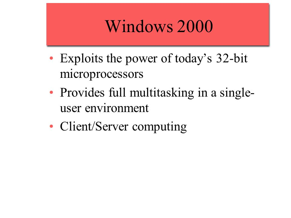 Windows 2000 Exploits the power of todays 32-bit microprocessors Provides full multitasking in a single- user environment Client/Server computing