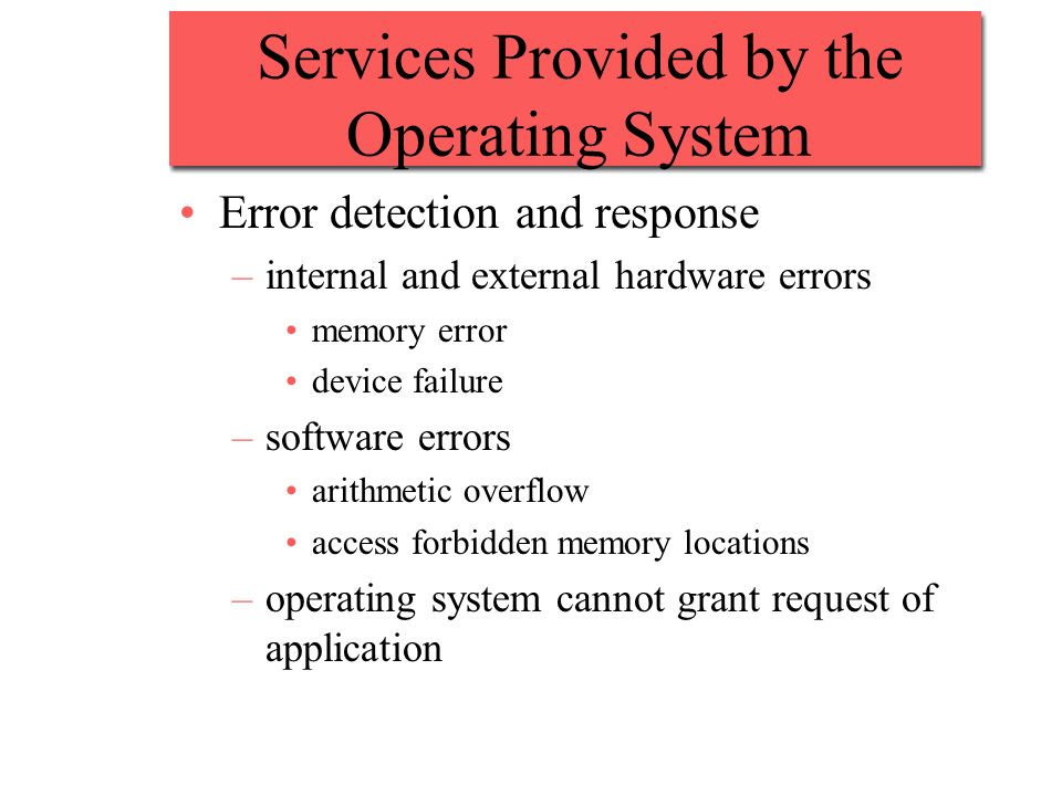 Services Provided by the Operating System Error detection and response –internal and external hardware errors memory error device failure –software er
