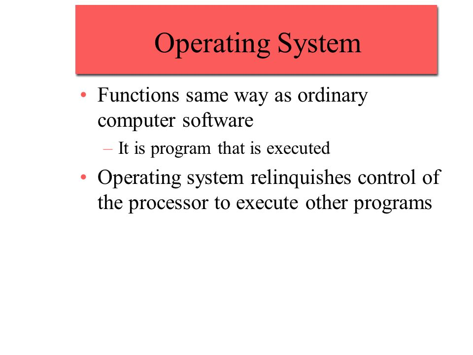 Operating System Functions same way as ordinary computer software –It is program that is executed Operating system relinquishes control of the processor to execute other programs