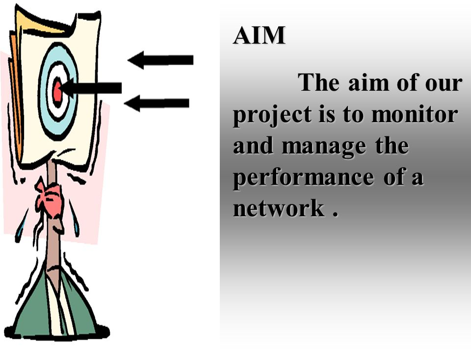 AIM The aim of our project is to monitor and manage the performance of a network.