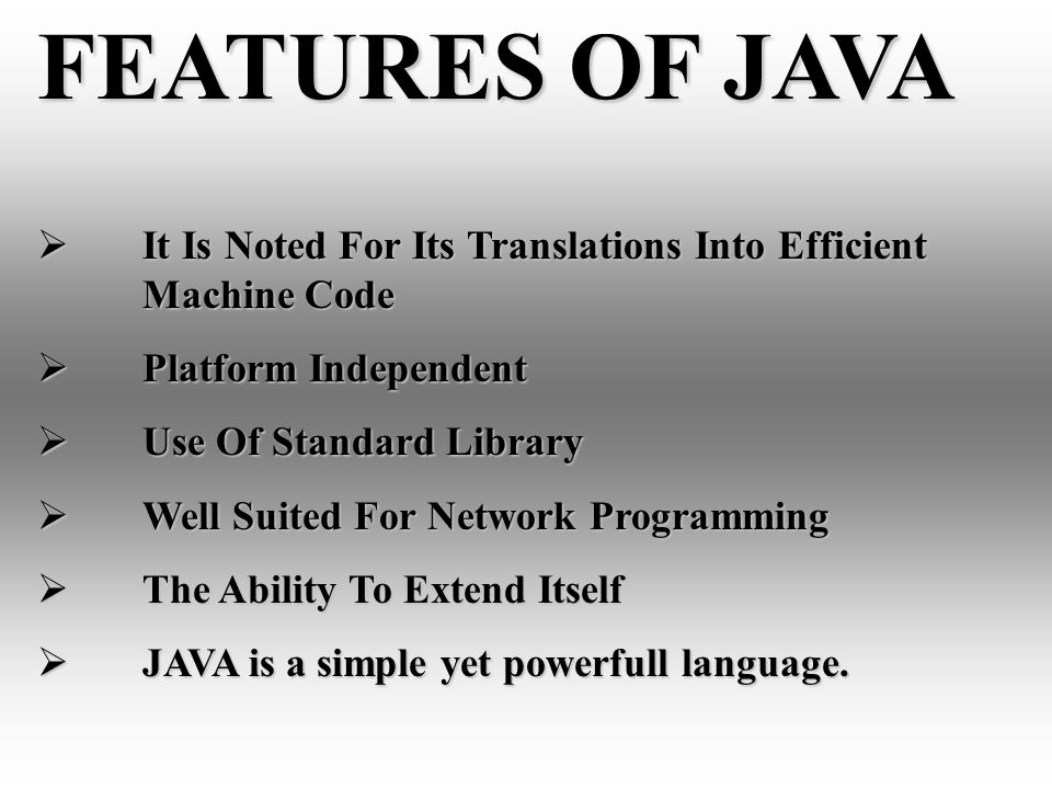 FEATURES OF JAVA It Is Noted For Its Translations Into Efficient Machine Code It Is Noted For Its Translations Into Efficient Machine Code Platform Independent Platform Independent Use Of Standard Library Use Of Standard Library Well Suited For Network Programming Well Suited For Network Programming The Ability To Extend Itself The Ability To Extend Itself JAVA is a simple yet powerfull language.