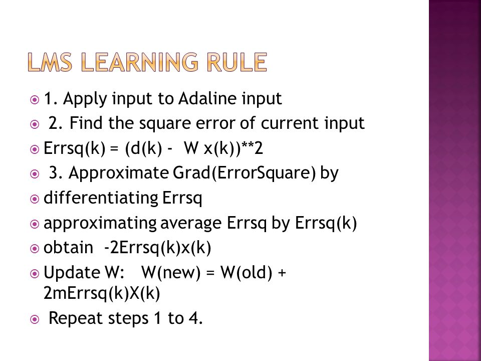 1. Apply input to Adaline input 2. Find the square error of current input Errsq(k) = (d(k) - W x(k))**2 3. Approximate Grad(ErrorSquare) by differenti