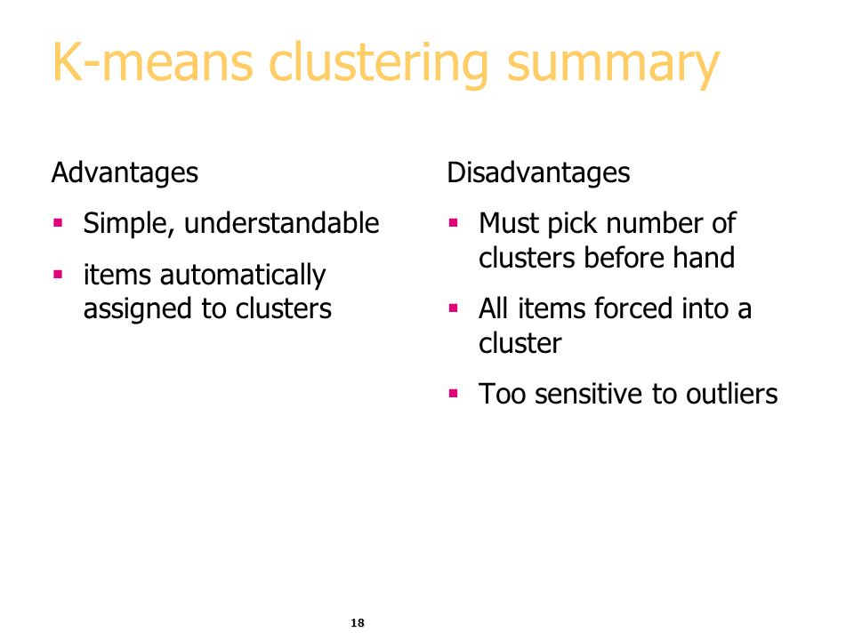 18 K-means clustering summary Advantages Simple, understandable items automatically assigned to clusters Disadvantages Must pick number of clusters be