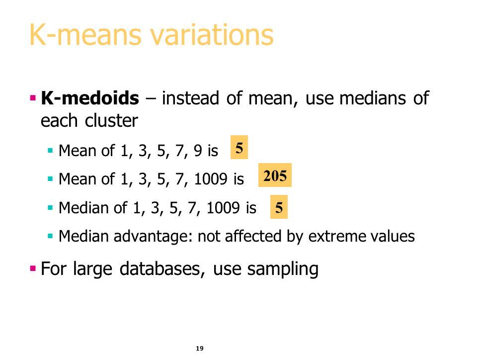 19 K-means variations K-medoids – instead of mean, use medians of each cluster Mean of 1, 3, 5, 7, 9 is Mean of 1, 3, 5, 7, 1009 is Median of 1, 3, 5,