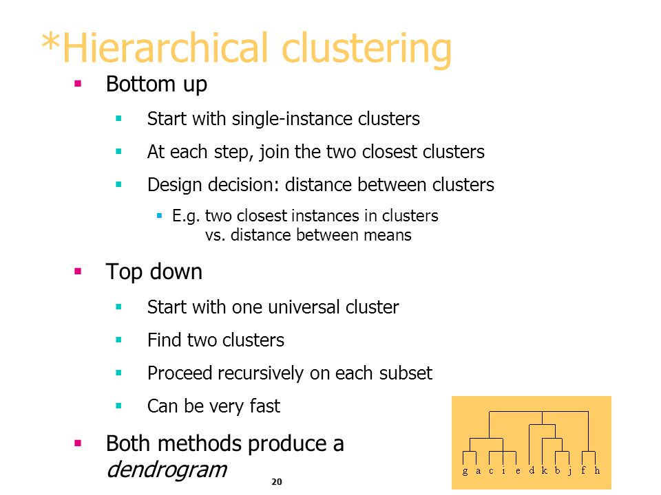 20 *Hierarchical clustering Bottom up Start with single-instance clusters At each step, join the two closest clusters Design decision: distance betwee
