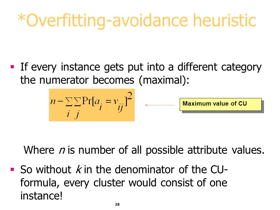 28 *Overfitting-avoidance heuristic If every instance gets put into a different category the numerator becomes (maximal): Where n is number of all pos