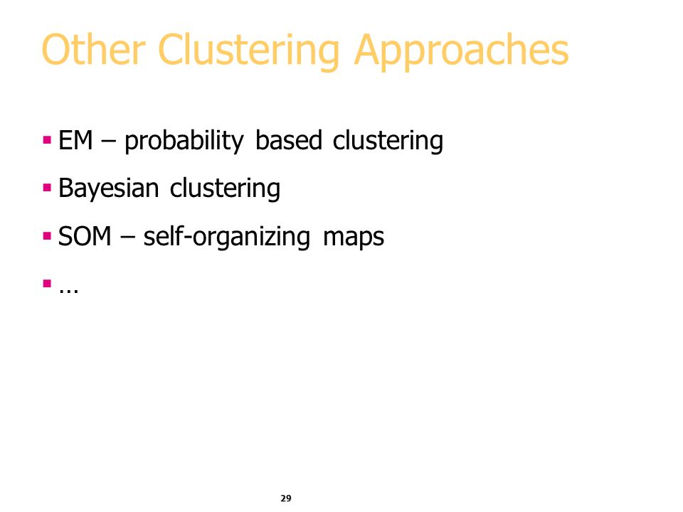 29 Other Clustering Approaches EM – probability based clustering Bayesian clustering SOM – self-organizing maps …