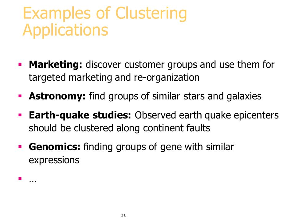 31 Examples of Clustering Applications Marketing: discover customer groups and use them for targeted marketing and re-organization Astronomy: find gro