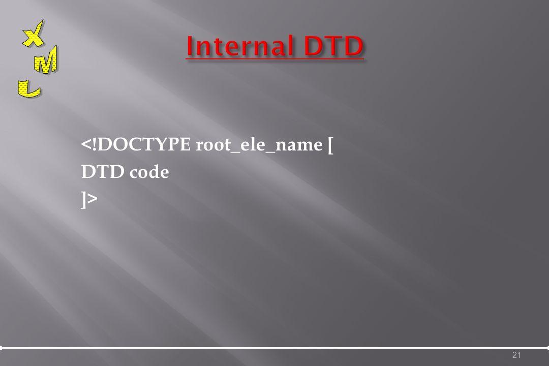 <!DOCTYPE root_ele_name [ DTD code ]> 21