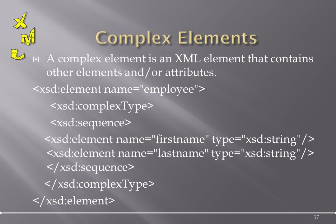 A complex element is an XML element that contains other elements and/or attributes. 37
