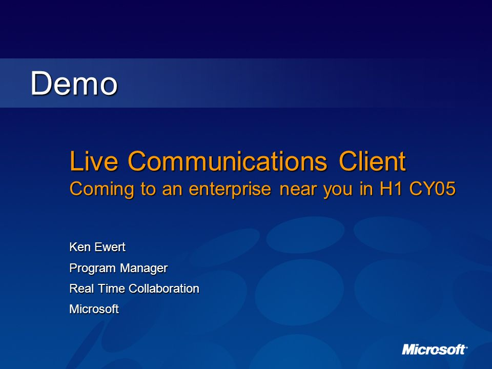 Live Communications Client Coming to an enterprise near you in H1 CY05 Ken Ewert Program Manager Real Time Collaboration Microsoft Demo