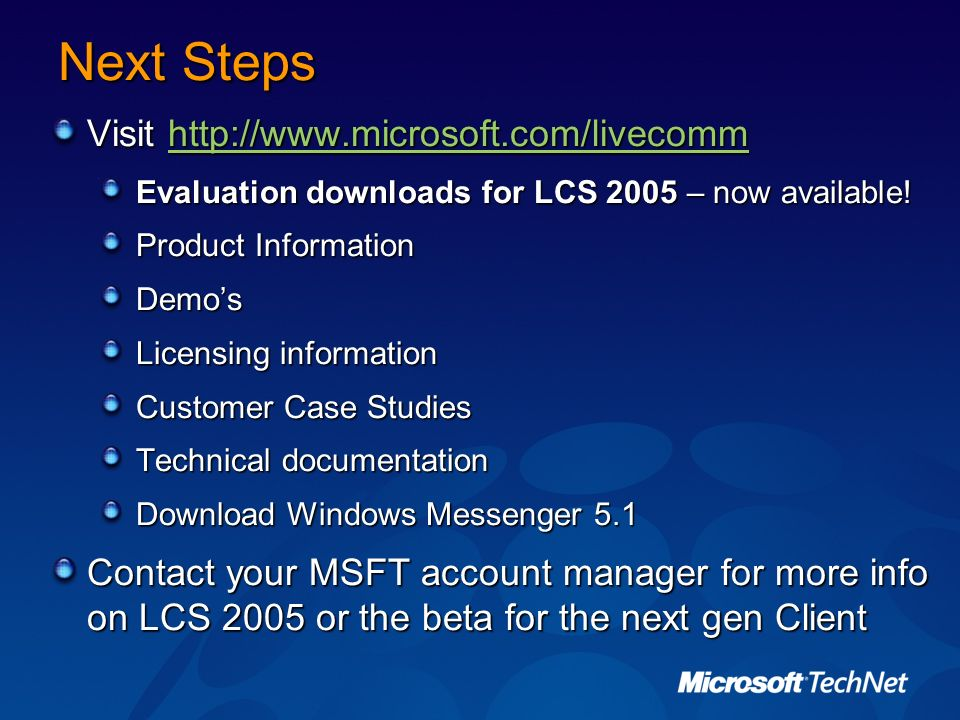 Next Steps Visit http://www.microsoft.com/livecomm http://www.microsoft.com/livecomm Evaluation downloads for LCS 2005 – now available! Product Inform