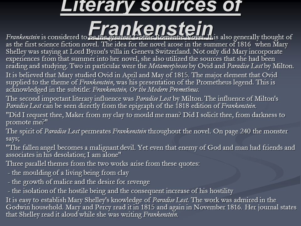 Literary sources of Frankenstein Frankenstein is considered to be the greatest Gothic Romantic Novel. It is also generally thought of as the first sci