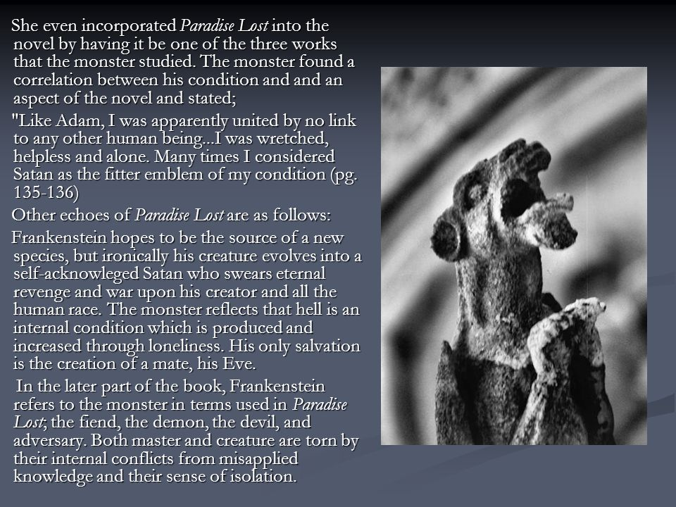 She even incorporated Paradise Lost into the novel by having it be one of the three works that the monster studied. The monster found a correlation be