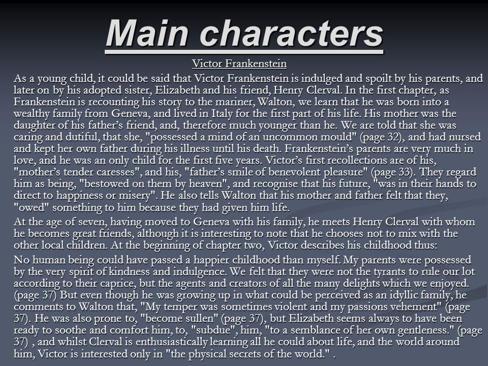 Main characters Victor Frankenstein As a young child, it could be said that Victor Frankenstein is indulged and spoilt by his parents, and later on by