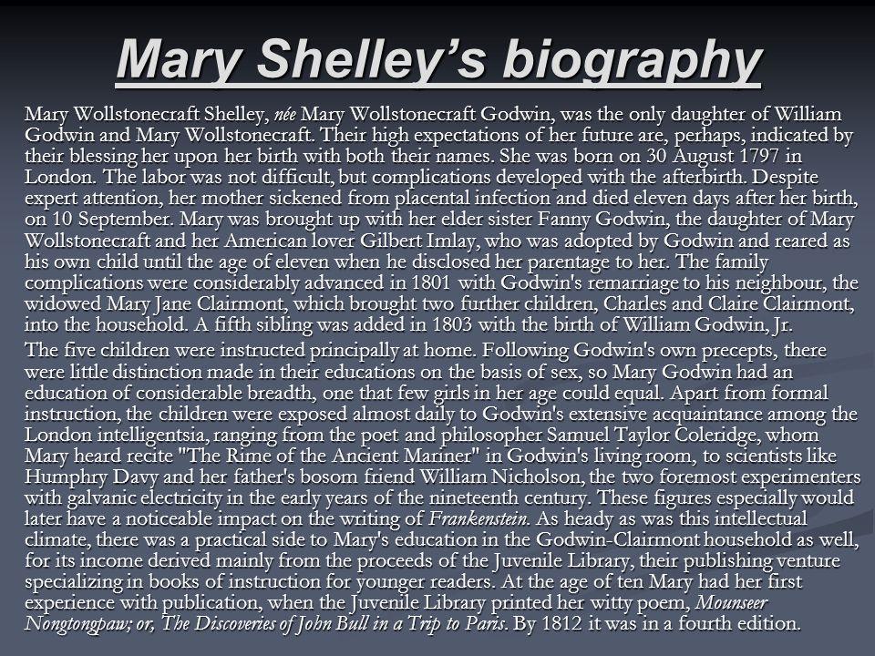 Mary Shelleys biography Mary Wollstonecraft Shelley, née Mary Wollstonecraft Godwin, was the only daughter of William Godwin and Mary Wollstonecraft.