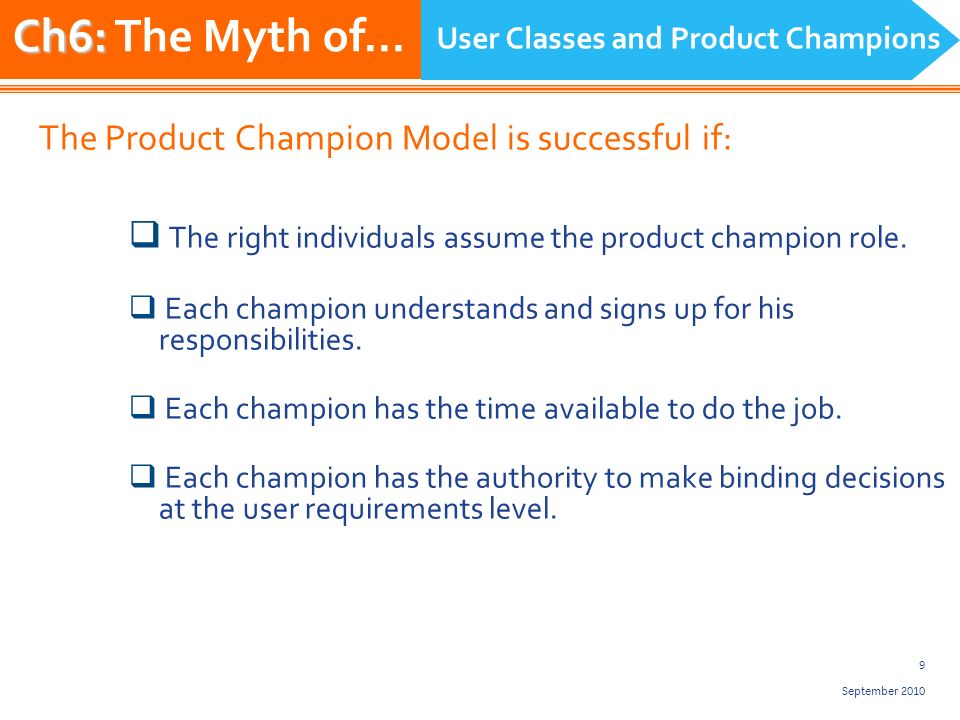 10 September 2010 Ideal product champion is an actual member of the user class he/she represents.
