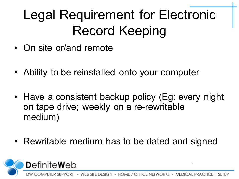 Legal Requirement for Electronic Record Keeping On site or/and remote Ability to be reinstalled onto your computer Have a consistent backup policy (Eg: every night on tape drive; weekly on a re-rewritable medium) Rewritable medium has to be dated and signed