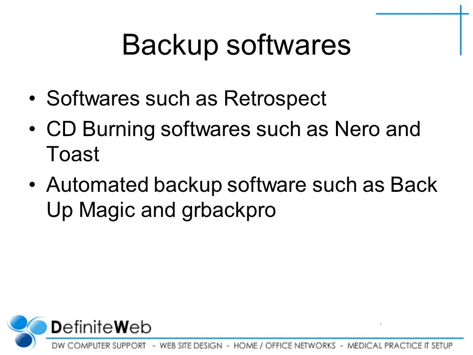 Backup softwares Softwares such as Retrospect CD Burning softwares such as Nero and Toast Automated backup software such as Back Up Magic and grbackpro