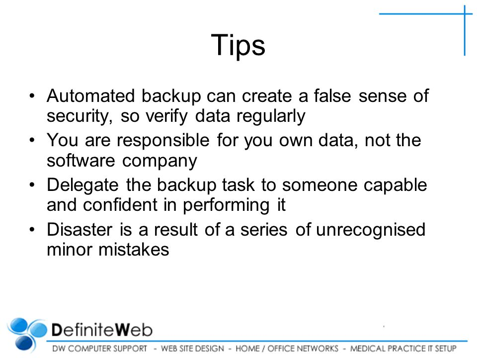 Tips Automated backup can create a false sense of security, so verify data regularly You are responsible for you own data, not the software company Delegate the backup task to someone capable and confident in performing it Disaster is a result of a series of unrecognised minor mistakes