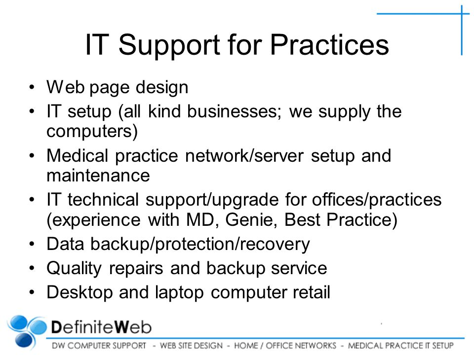 IT Support for Practices Web page design IT setup (all kind businesses; we supply the computers) Medical practice network/server setup and maintenance IT technical support/upgrade for offices/practices (experience with MD, Genie, Best Practice) Data backup/protection/recovery Quality repairs and backup service Desktop and laptop computer retail