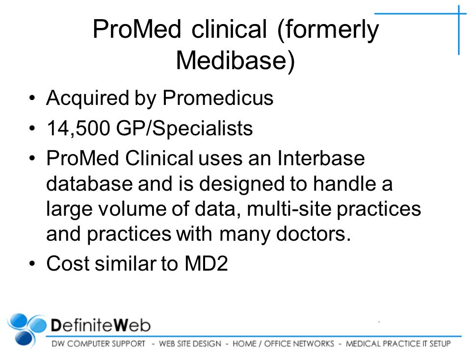 ProMed clinical (formerly Medibase) Acquired by Promedicus 14,500 GP/Specialists ProMed Clinical uses an Interbase database and is designed to handle a large volume of data, multi-site practices and practices with many doctors.