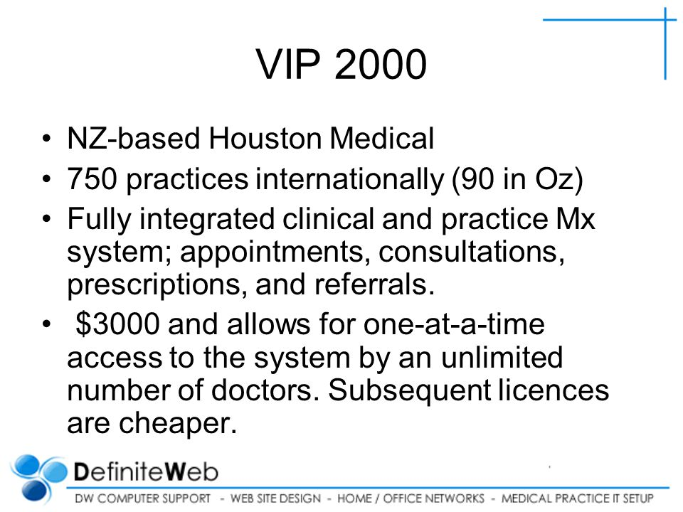 VIP 2000 NZ-based Houston Medical 750 practices internationally (90 in Oz) Fully integrated clinical and practice Mx system; appointments, consultations, prescriptions, and referrals.