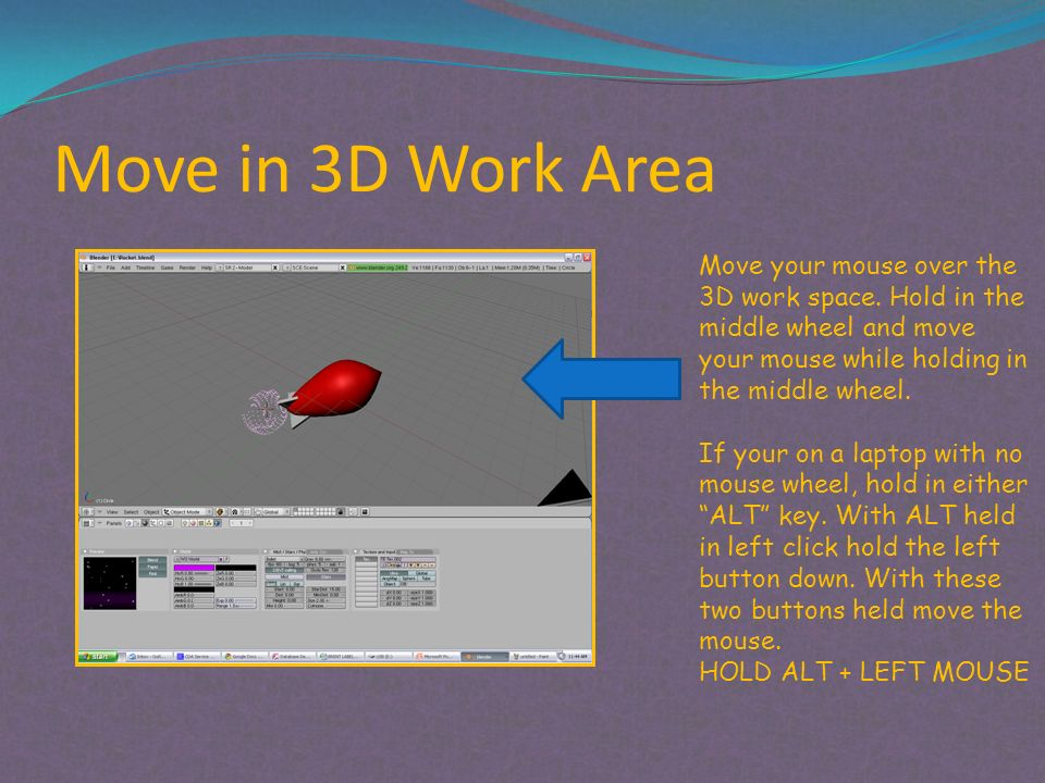 Move in 3D Work Area Move your mouse over the 3D work space. Hold in the middle wheel and move your mouse while holding in the middle wheel. If your o