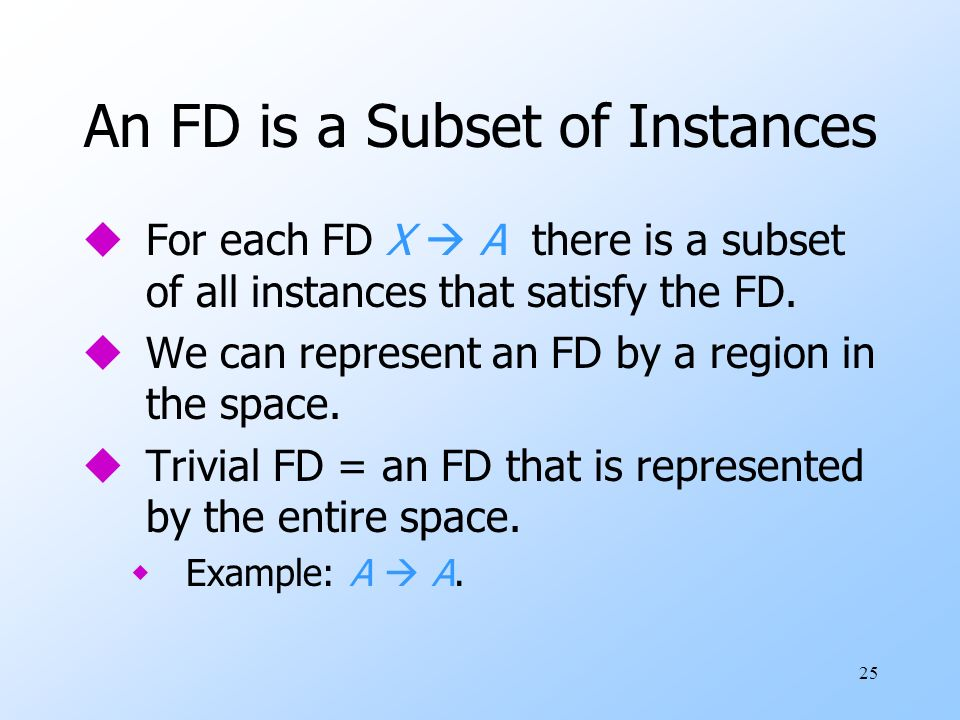 25 An FD is a Subset of Instances uFor each FD X A there is a subset of all instances that satisfy the FD.