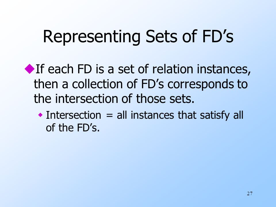 27 Representing Sets of FDs uIf each FD is a set of relation instances, then a collection of FDs corresponds to the intersection of those sets.