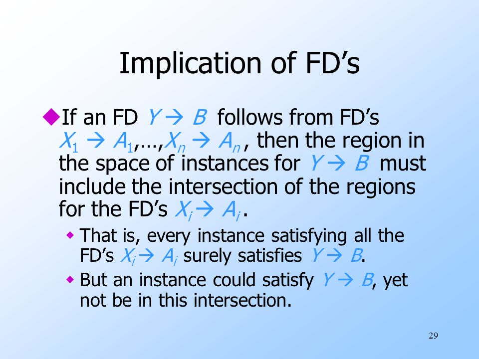 29 Implication of FDs uIf an FD Y B follows from FDs X 1 A 1,…,X n A n, then the region in the space of instances for Y B must include the intersection of the regions for the FDs X i A i.
