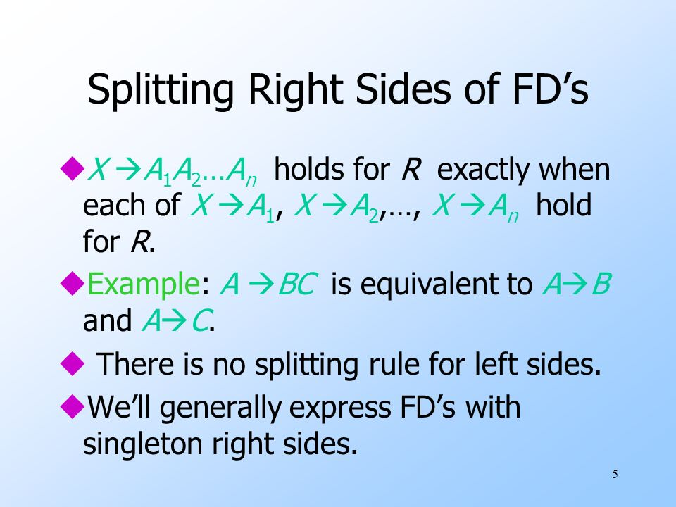 16 Inferring FDs uWe are given FDs X 1 A 1, X 2 A 2,…, X n A n, and we want to know whether an FD Y B must hold in any relation that satisfies the given FDs.