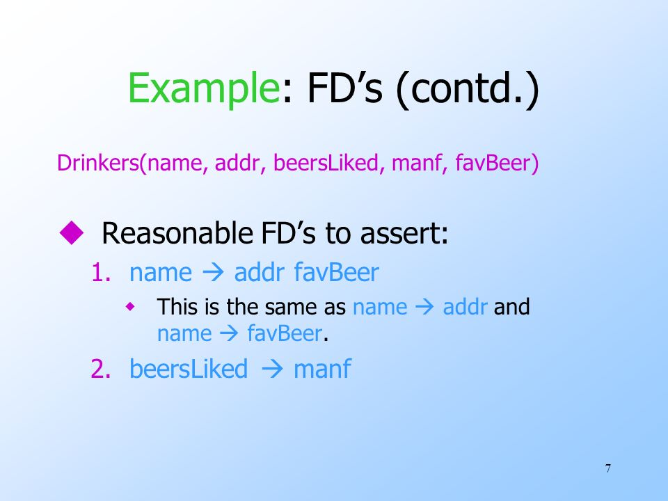 7 Example: FDs (contd.) Drinkers(name, addr, beersLiked, manf, favBeer) uReasonable FDs to assert: 1.name addr favBeer wThis is the same as name addr