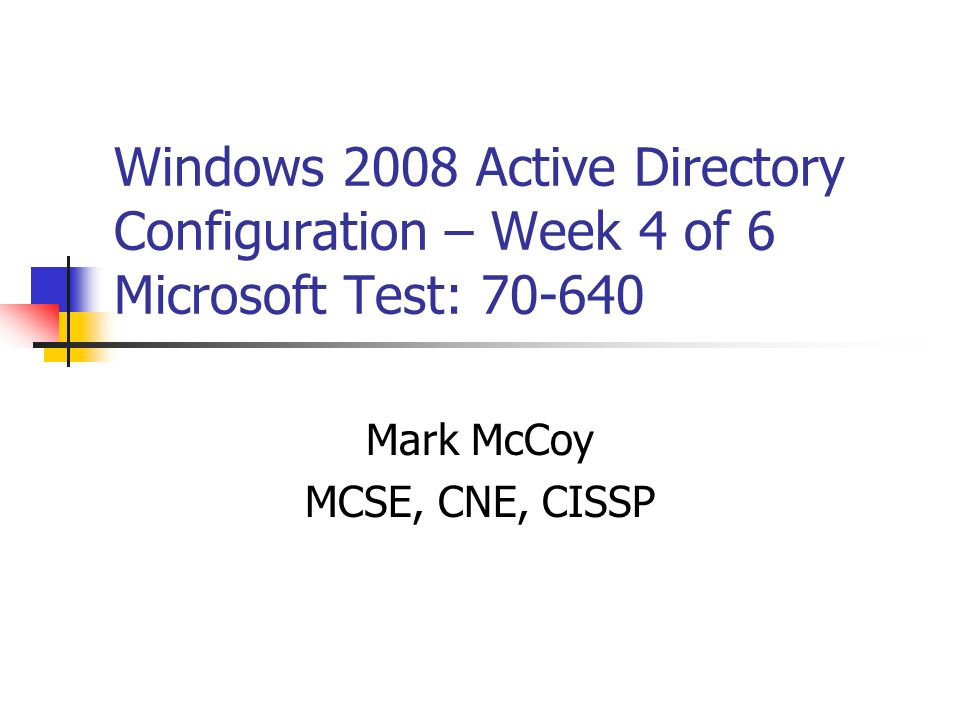 Windows 2008 Active Directory Configuration – Week 4 of 6 Microsoft Test: 70-640 Mark McCoy MCSE, CNE, CISSP