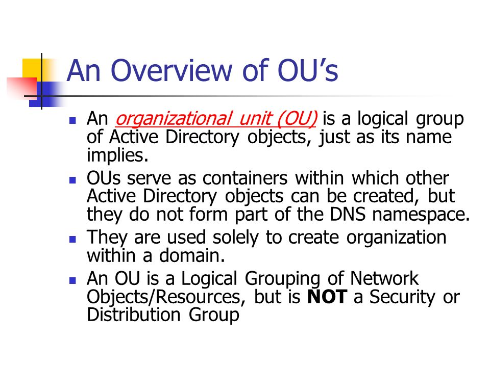 An Overview of OUs An organizational unit (OU) is a logical group of Active Directory objects, just as its name implies.organizational unit (OU) OUs s